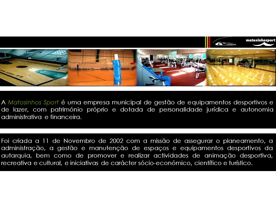 A Matosinhos Sport é uma empresa municipal de gestão de equipamentos desportivos e de lazer, com património próprio e dotada de personalidade jurídica e autonomia administrativa e financeira.