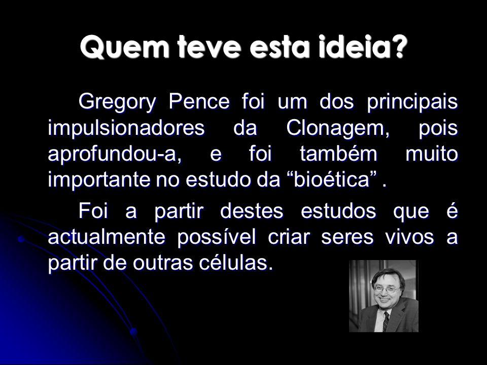 Quem teve esta ideia? Gregory Pence foi um dos principais impulsionadores da Clonagem, pois aprofundou-a, e foi também muito importante no estudo da b