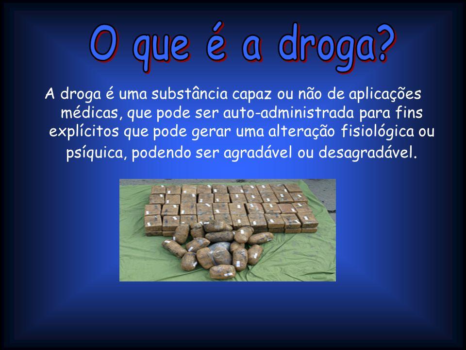 A droga é uma substância capaz ou não de aplicações médicas, que pode ser auto-administrada para fins explícitos que pode gerar uma alteração fisiológ