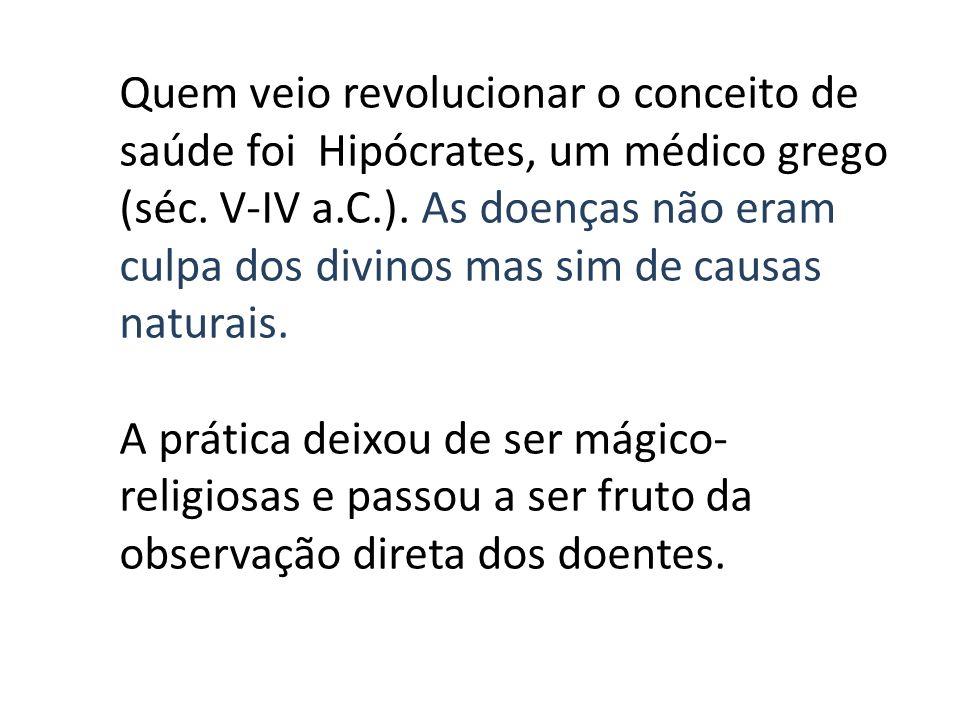 Quem veio revolucionar o conceito de saúde foi Hipócrates, um médico grego (séc. V-IV a.C.). As doenças não eram culpa dos divinos mas sim de causas n