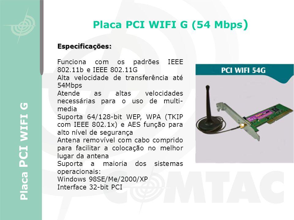 Placa PCI WIFI G (54 Mbps ) Placa PCI WIFI G Especificações: Funciona com os padrões IEEE 802.11b e IEEE 802.11G Alta velocidade de transferência até