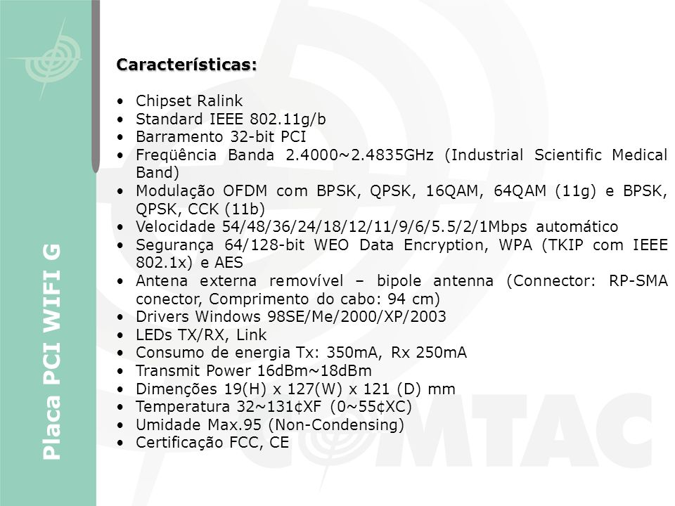 Características: Chipset Ralink Standard IEEE 802.11g/b Barramento 32-bit PCI Freqüência Banda 2.4000~2.4835GHz (Industrial Scientific Medical Band) M
