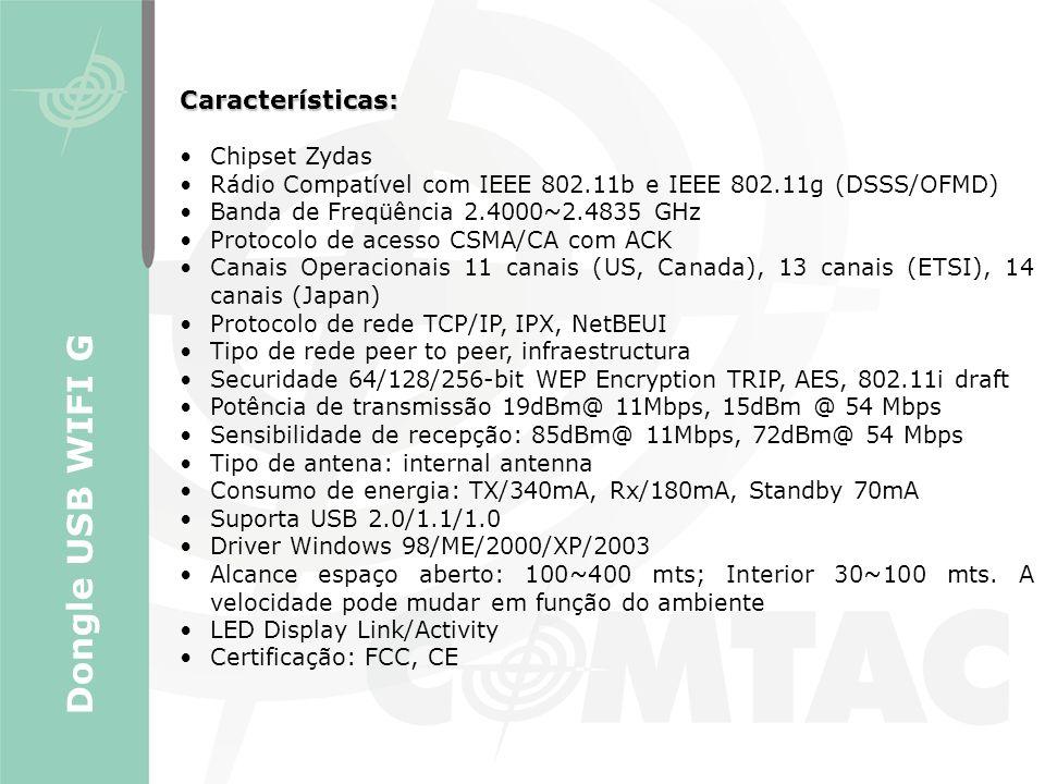Características: Chipset Zydas Rádio Compatível com IEEE 802.11b e IEEE 802.11g (DSSS/OFMD) Banda de Freqüência 2.4000~2.4835 GHz Protocolo de acesso