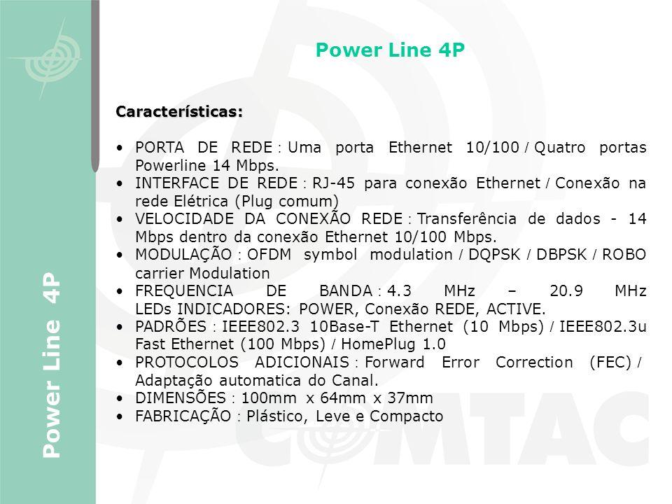 Power Line 4P Características: PORTA DE REDE Uma porta Ethernet 10/100 Quatro portas Powerline 14 Mbps. INTERFACE DE REDE RJ-45 para conexão Ethernet