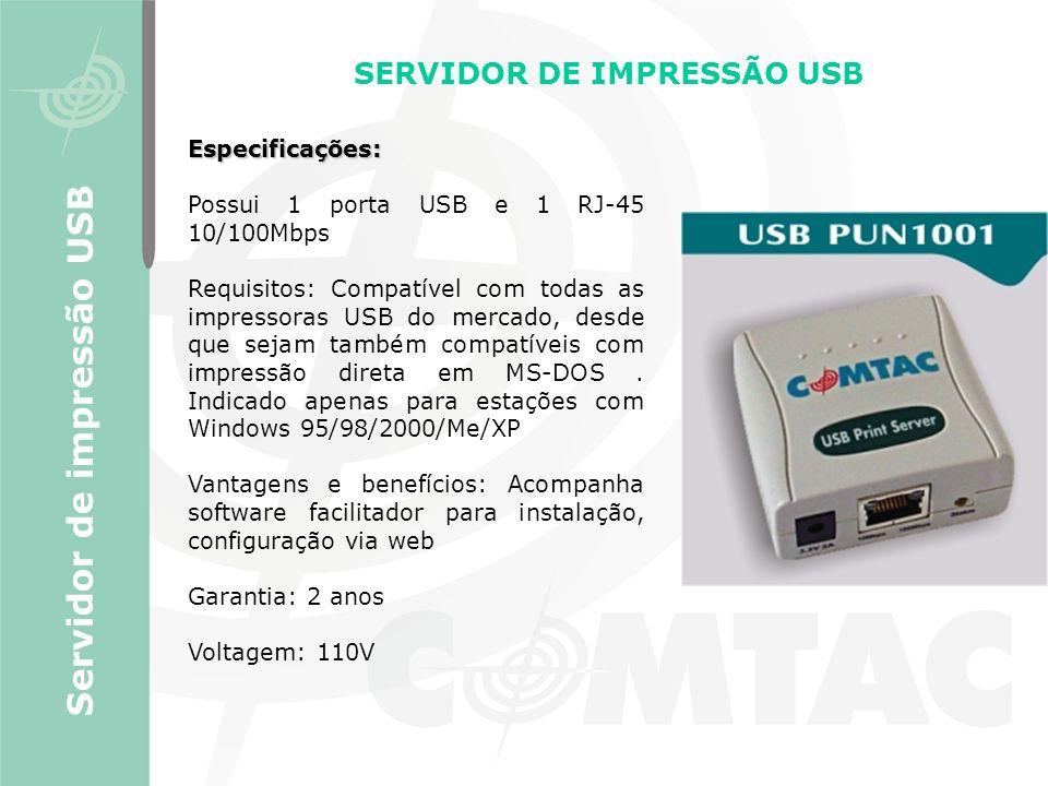 SERVIDOR DE IMPRESSÃO USB Servidor de impressão USB Especificações: Possui 1 porta USB e 1 RJ-45 10/100Mbps Requisitos: Compatível com todas as impres