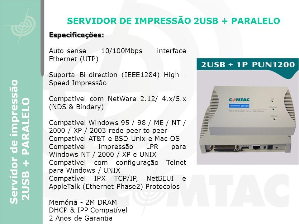 SERVIDOR DE IMPRESSÃO 2USB + PARALELO Servidor de impressão 2USB + PARALELO Especificações: Auto-sense 10/100Mbps interface Ethernet (UTP) Suporta Bi-