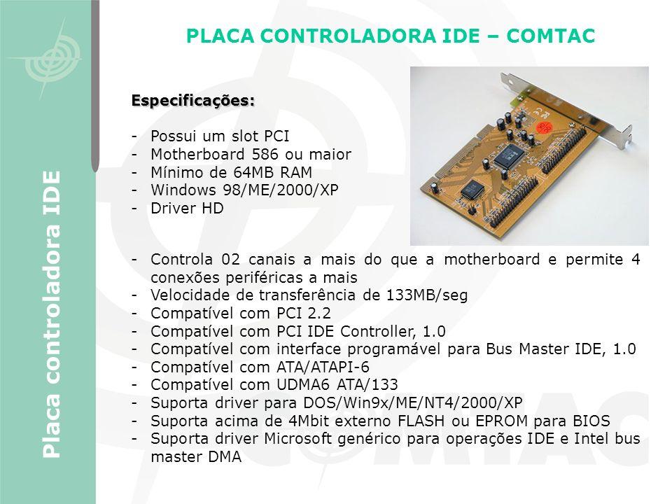 PLACA CONTROLADORA IDE – COMTAC Placa controladora IDE Especificações: -Possui um slot PCI -Motherboard 586 ou maior -Mínimo de 64MB RAM -Windows 98/M