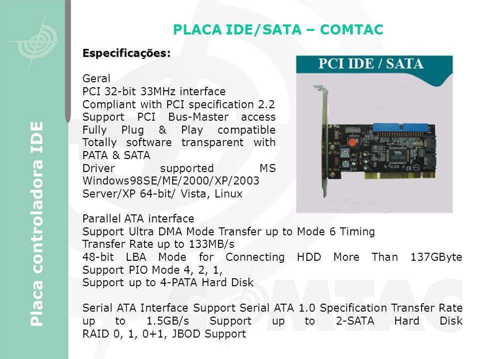 PLACA IDE/SATA – COMTAC Placa controladora IDE Especificações: Geral PCI 32-bit 33MHz interface Compliant with PCI specification 2.2 Support PCI Bus-M