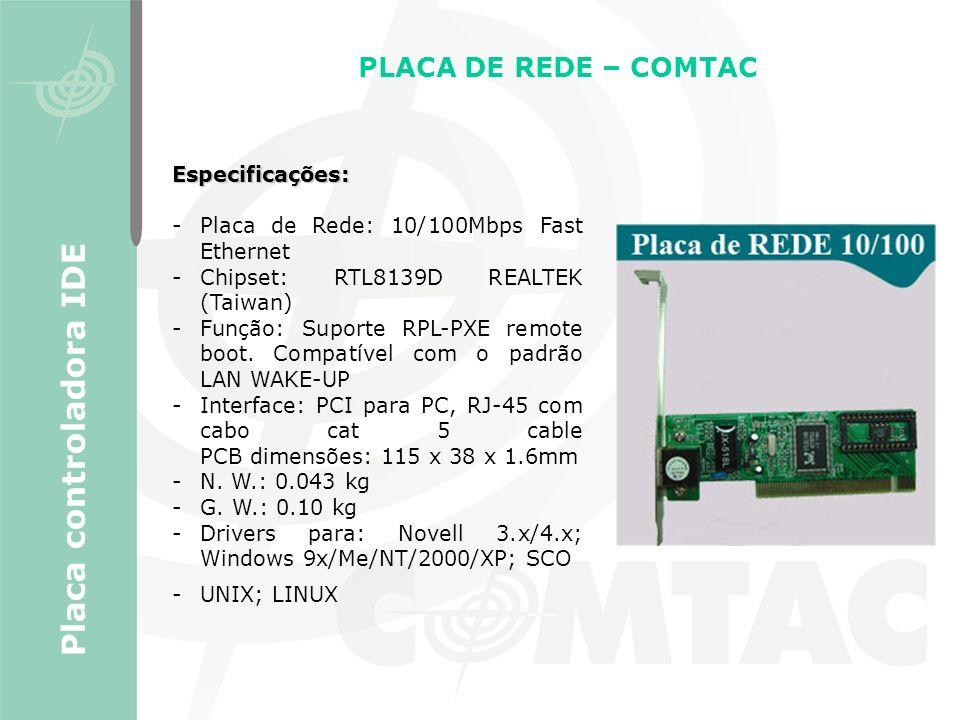 PLACA DE REDE – COMTAC Placa controladora IDE Especificações: -Placa de Rede: 10/100Mbps Fast Ethernet -Chipset: RTL8139D REALTEK (Taiwan) -Função: Su