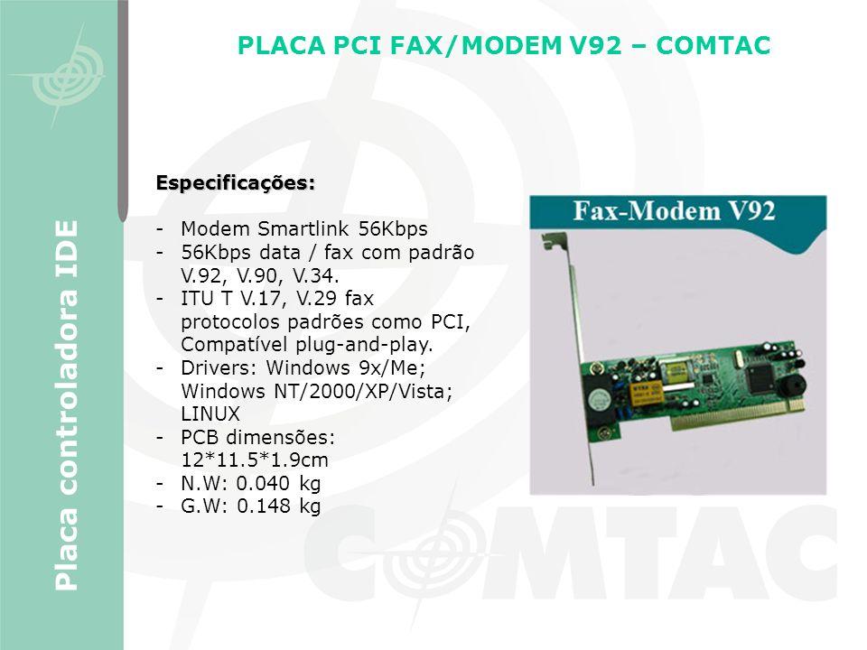 PLACA PCI FAX/MODEM V92 – COMTAC Placa controladora IDE Especificações: -Modem Smartlink 56Kbps -56Kbps data / fax com padrão V.92, V.90, V.34. -ITU T
