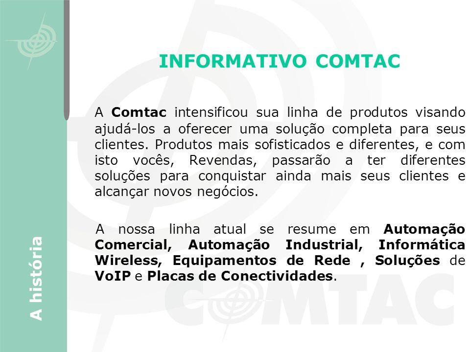 INFORMATIVO COMTAC A Comtac intensificou sua linha de produtos visando ajudá-los a oferecer uma solução completa para seus clientes. Produtos mais sof