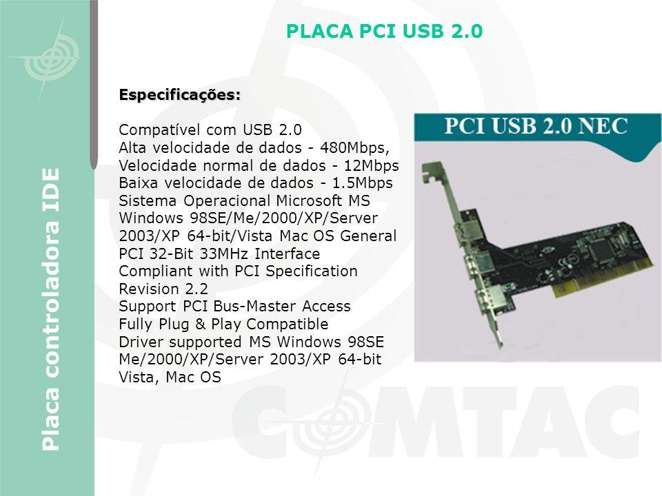 PLACA PCI USB 2.0 Placa controladora IDE Especificações: Compatível com USB 2.0 Alta velocidade de dados - 480Mbps, Velocidade normal de dados - 12Mbp