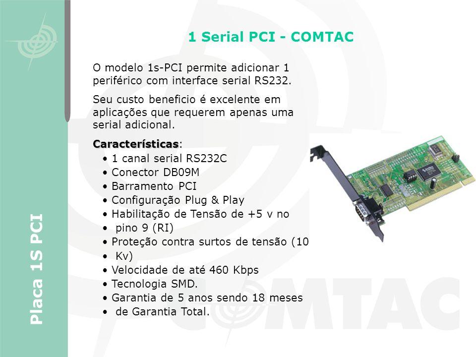 1 Serial PCI - COMTAC O modelo 1s-PCI permite adicionar 1 periférico com interface serial RS232. Seu custo beneficio é excelente em aplicações que req