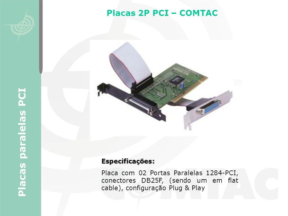 Especificações: Placa com 02 Portas Paralelas 1284-PCI, conectores DB25F, (sendo um em flat cable), configuração Plug & Play Placas 2P PCI – COMTAC Pl