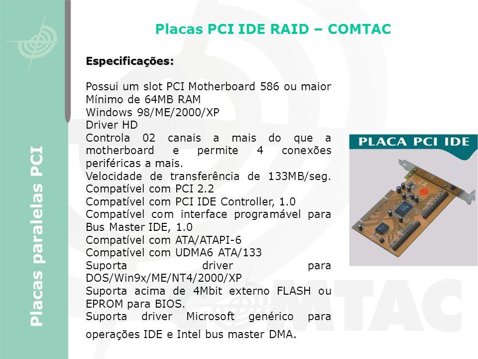 Placas PCI IDE RAID – COMTAC Placas paralelas PCI Especificações: Possui um slot PCI Motherboard 586 ou maior Mínimo de 64MB RAM Windows 98/ME/2000/XP