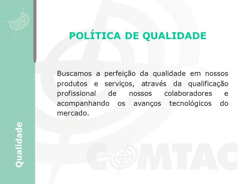 POLÍTICA DE QUALIDADE Buscamos a perfeição da qualidade em nossos produtos e serviços, através da qualificação profissional de nossos colaboradores e