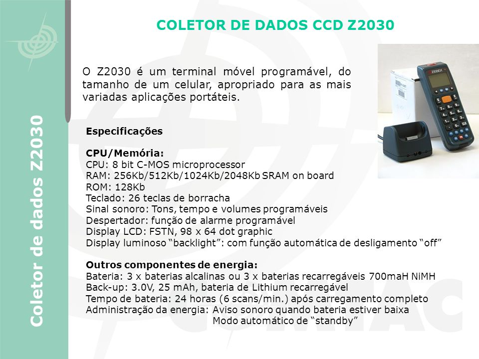 Coletor de dados Z2030 COLETOR DE DADOS CCD Z2030 Especificações CPU/Memória: CPU: 8 bit C-MOS microprocessor RAM: 256Kb/512Kb/1024Kb/2048Kb SRAM on b