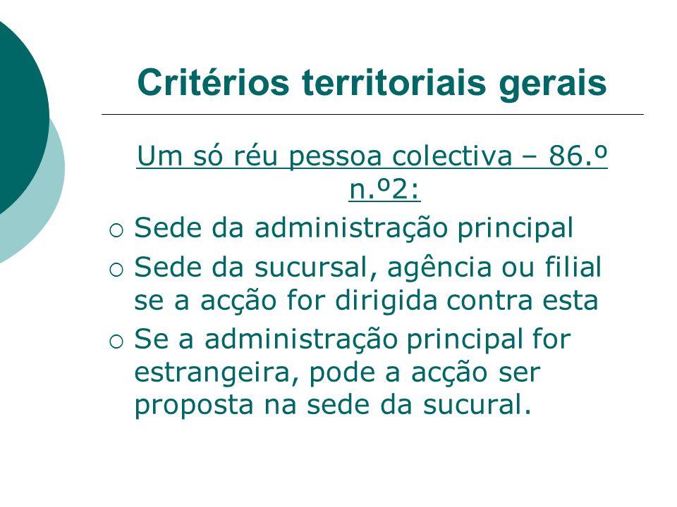 Critérios territoriais gerais Um só réu pessoa colectiva – 86.º n.º2: Sede da administração principal Sede da sucursal, agência ou filial se a acção f