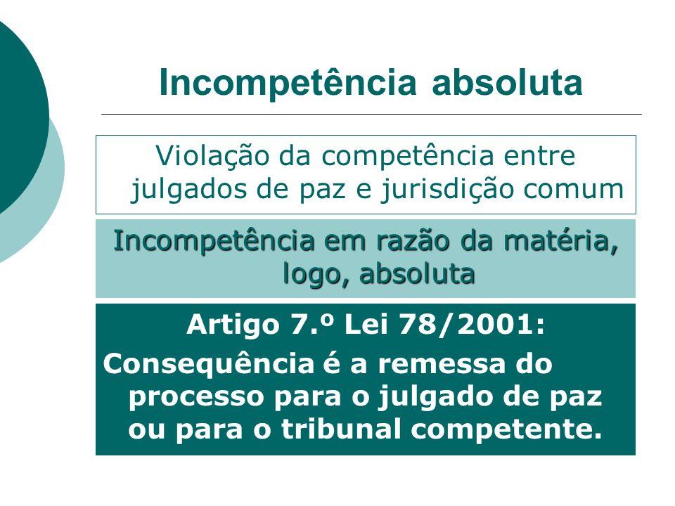 Incompetência absoluta Artigo 7.º Lei 78/2001: Consequência é a remessa do processo para o julgado de paz ou para o tribunal competente. Violação da c