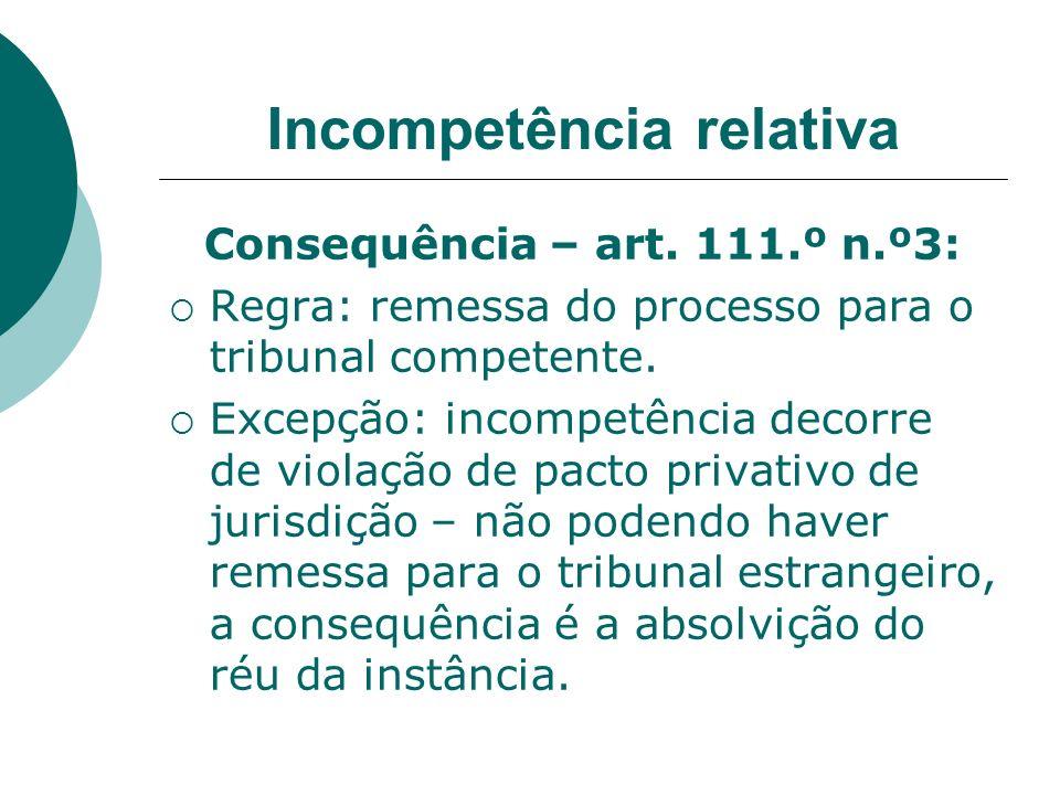 Incompetência relativa Consequência – art. 111.º n.º3: Regra: remessa do processo para o tribunal competente. Excepção: incompetência decorre de viola