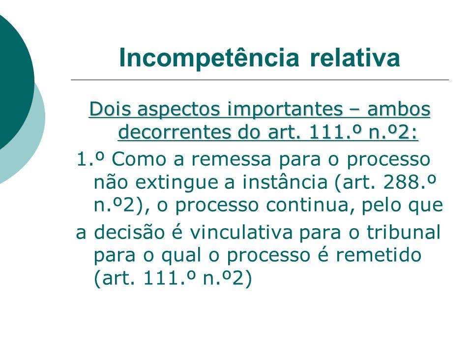 Incompetência relativa Dois aspectos importantes – ambos decorrentes do art. 111.º n.º2: 1.º Como a remessa para o processo não extingue a instância (