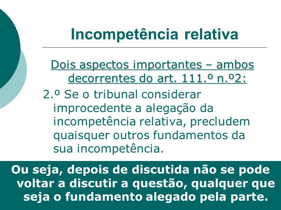 Incompetência relativa Dois aspectos importantes – ambos decorrentes do art. 111.º n.º2: 2.º Se o tribunal considerar improcedente a alegação da incom