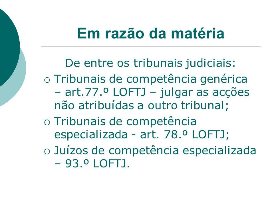 Em razão da matéria De entre os tribunais judiciais: Tribunais de competência genérica – art.77.º LOFTJ – julgar as acções não atribuídas a outro trib