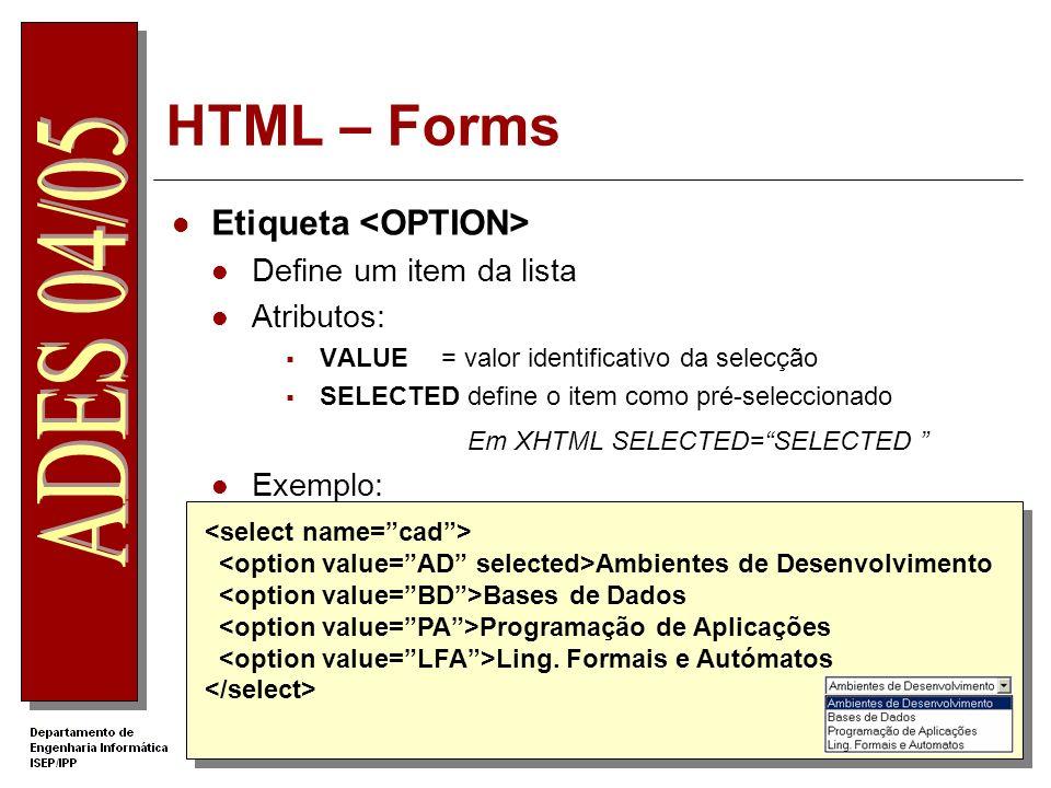 HTML – Forms Etiqueta Define um item da lista Atributos: VALUE= valor identificativo da selecção SELECTED define o item como pré-seleccionado Em XHTML