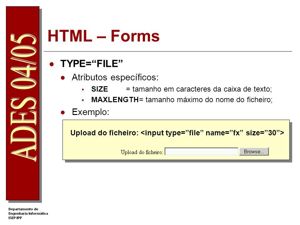 HTML – Forms TYPE=FILE Atributos específicos: SIZE= tamanho em caracteres da caixa de texto; MAXLENGTH= tamanho máximo do nome do ficheiro; Exemplo: U