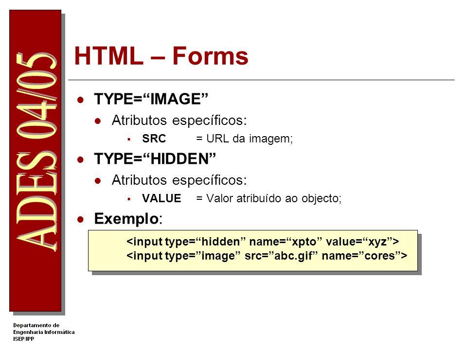 HTML – Forms TYPE=IMAGE Atributos específicos: SRC= URL da imagem; TYPE=HIDDEN Atributos específicos: VALUE = Valor atribuído ao objecto; Exemplo: