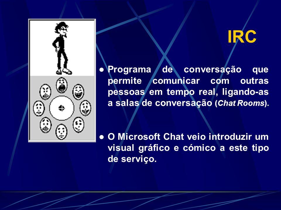 IRC Programa de conversação que permite comunicar com outras pessoas em tempo real, ligando-as a salas de conversação (Chat Rooms). O Microsoft Chat v