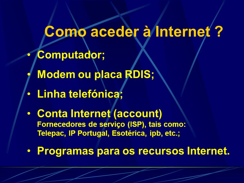 Como aceder à Internet ? Computador; Modem ou placa RDIS; Linha telefónica; Conta Internet (account) Fornecedores de serviço (ISP), tais como: Telepac