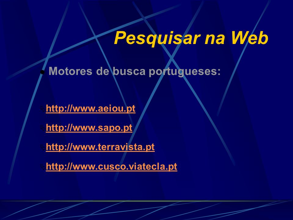Pesquisar na Web Motores de busca portugueses: Motores de busca portugueses: http://www.aeiou.pt http://www.sapo.pt http://www.terravista.pt http://ww