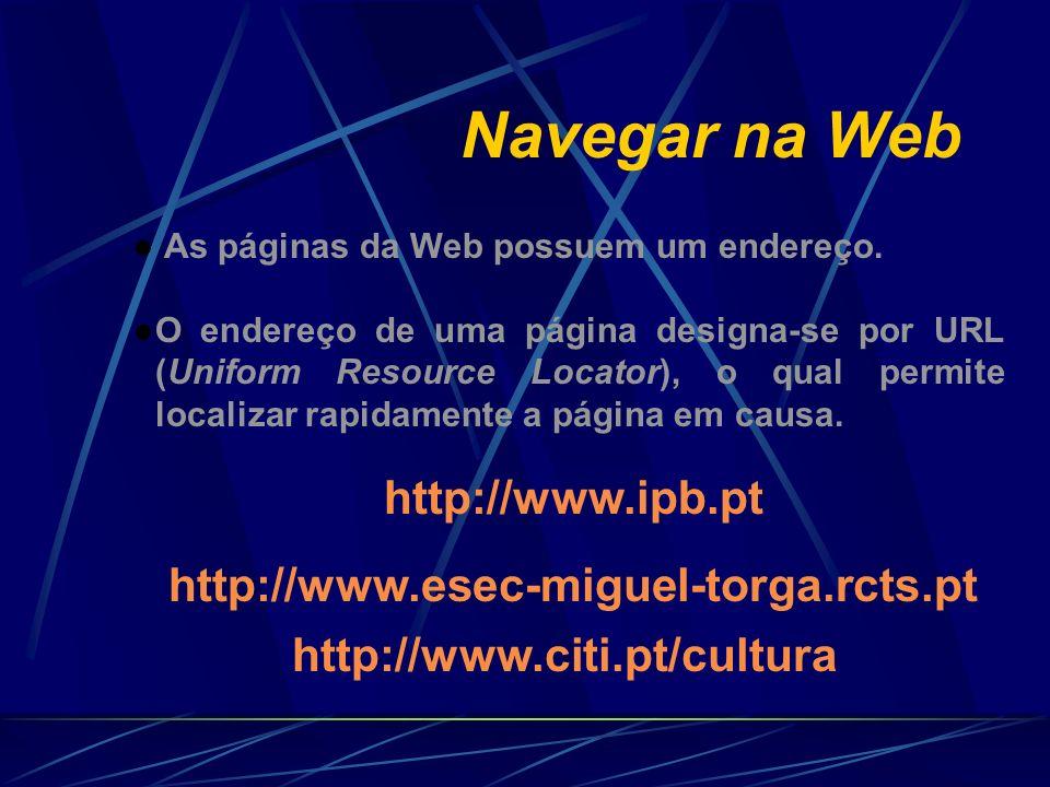 Navegar na Web As páginas da Web possuem um endereço. O endereço de uma página designa-se por URL (Uniform Resource Locator), o qual permite localizar