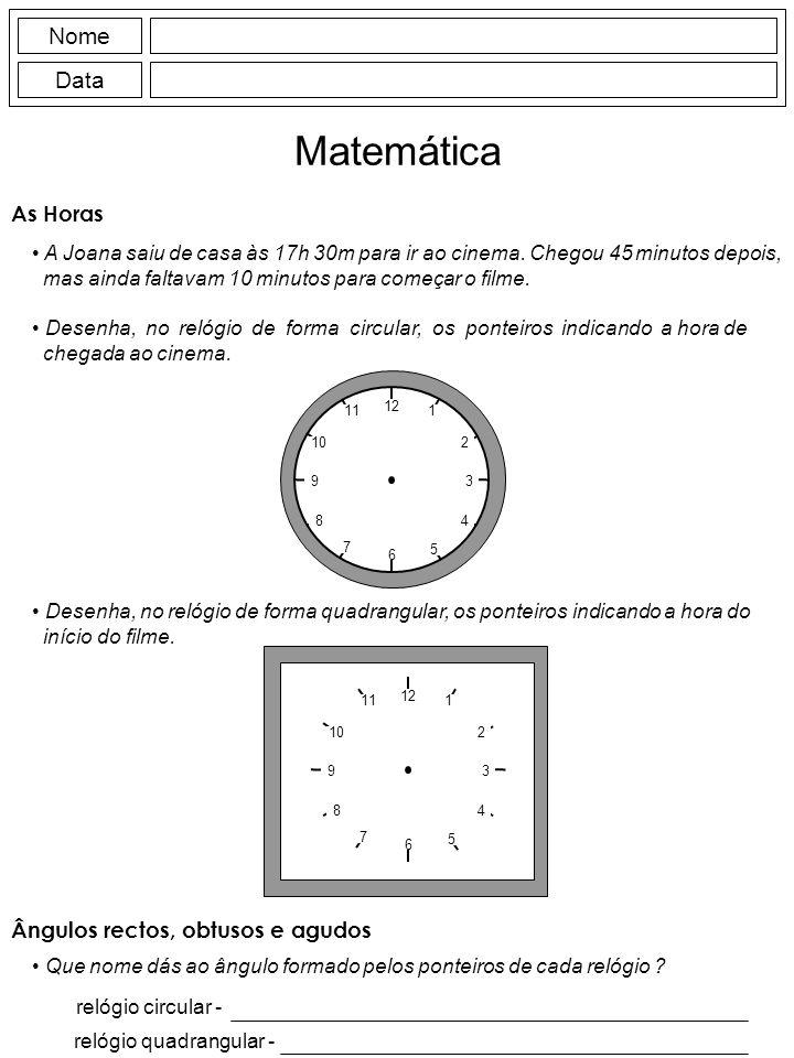 Nome Data Matemática As Horas A Joana saiu de casa às 17h 30m para ir ao cinema. Chegou 45 minutos depois, mas ainda faltavam 10 minutos para começar