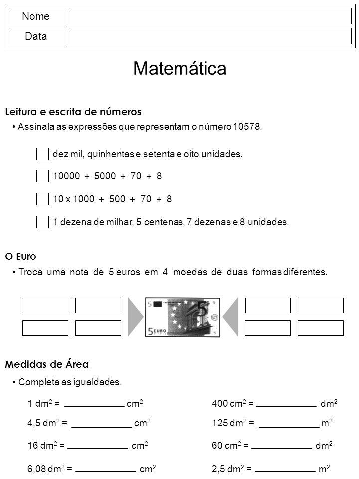 Leitura e escrita de números Assinala as expressões que representam o número 10578. Nome Data Matemática O Euro Troca uma nota de 5 euros em 4 moedas