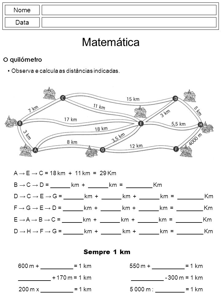 Nome Data Matemática O quilómetro Observa e calcula as distâncias indicadas. A E C = 18 km + 11 km = 29 Km B C D = ______ km + ______ km = ________ Km