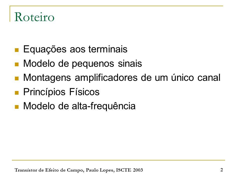 Transístor de Efeito de Campo, Paulo Lopes, ISCTE 2003 2 Roteiro Equações aos terminais Modelo de pequenos sinais Montagens amplificadores de um único