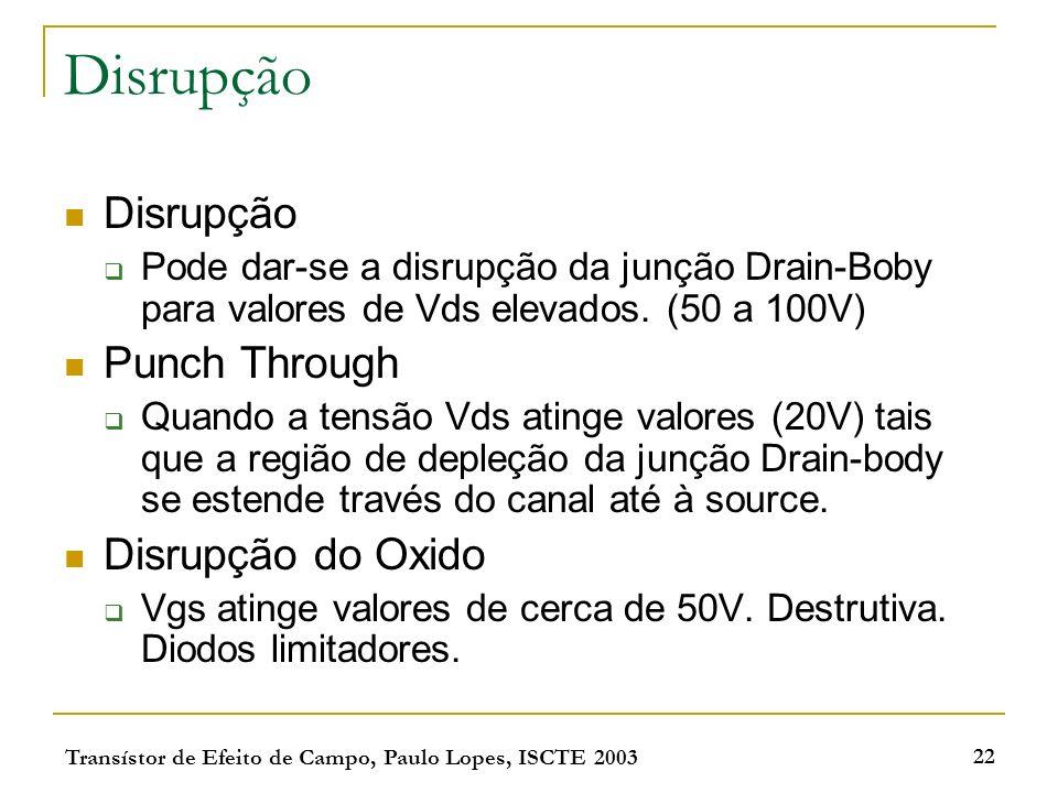 Transístor de Efeito de Campo, Paulo Lopes, ISCTE 2003 22 Disrupção Pode dar-se a disrupção da junção Drain-Boby para valores de Vds elevados. (50 a 1