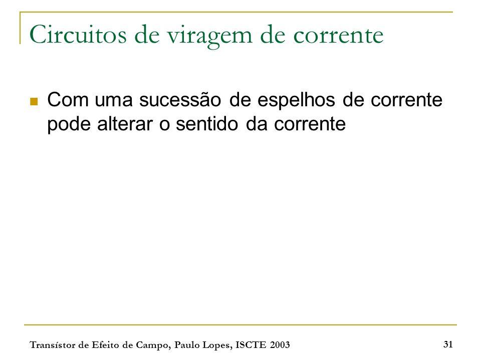 Transístor de Efeito de Campo, Paulo Lopes, ISCTE 2003 31 Circuitos de viragem de corrente Com uma sucessão de espelhos de corrente pode alterar o sen