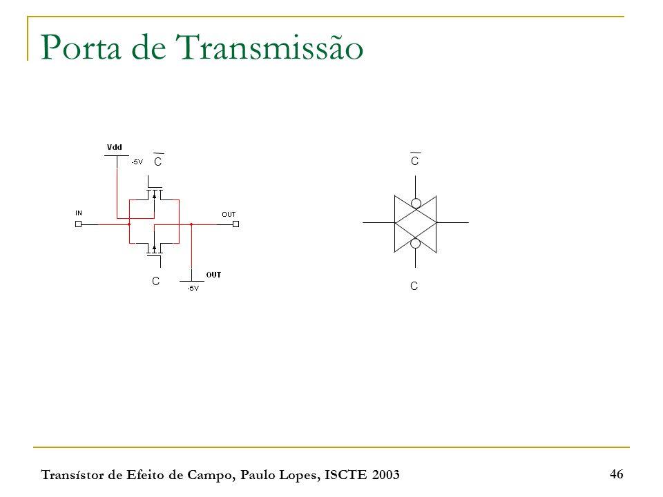 Transístor de Efeito de Campo, Paulo Lopes, ISCTE 2003 46 Porta de Transmissão C C C C