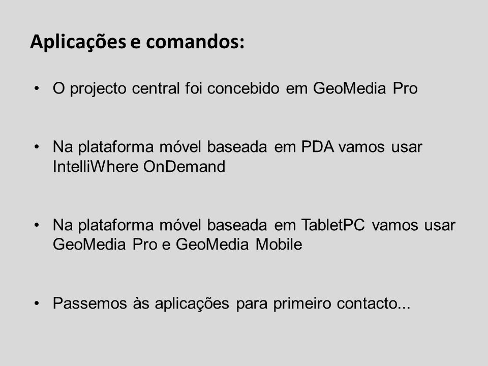 Aplicações e comandos: O projecto central foi concebido em GeoMedia Pro Na plataforma móvel baseada em PDA vamos usar IntelliWhere OnDemand Na platafo
