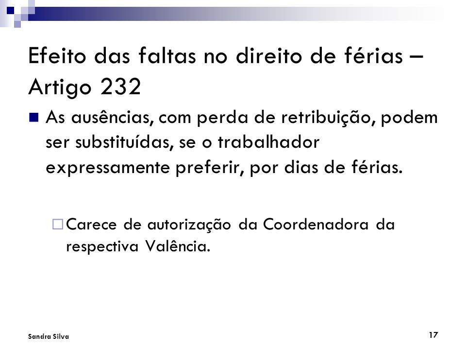 17 Sandra Silva Efeito das faltas no direito de férias – Artigo 232 As ausências, com perda de retribuição, podem ser substituídas, se o trabalhador e