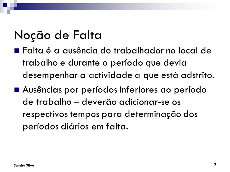 2 Sandra Silva Noção de Falta Falta é a ausência do trabalhador no local de trabalho e durante o período que devia desempenhar a actividade a que está