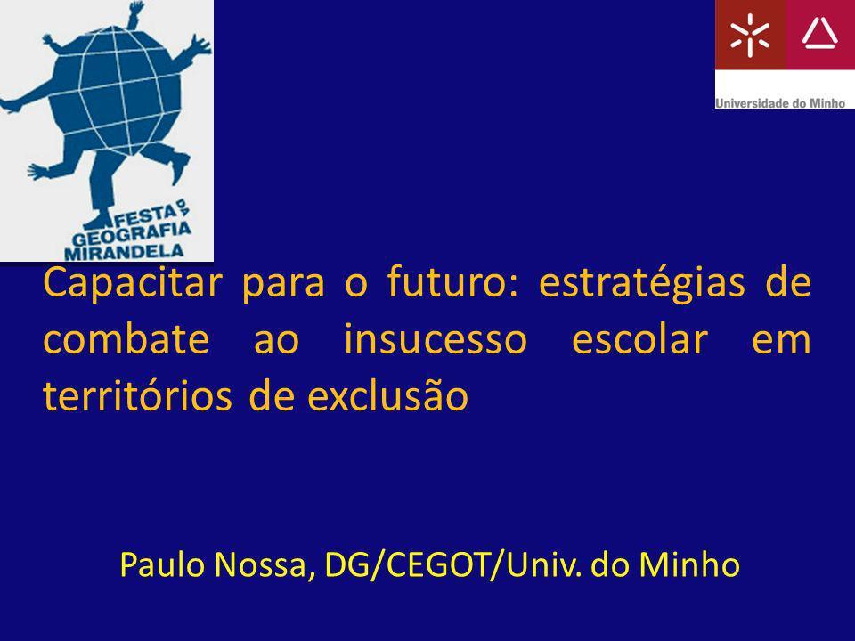 Capacitar para o futuro: estratégias de combate ao insucesso escolar em territórios de exclusão Paulo Nossa, DG/CEGOT/Univ. do Minho