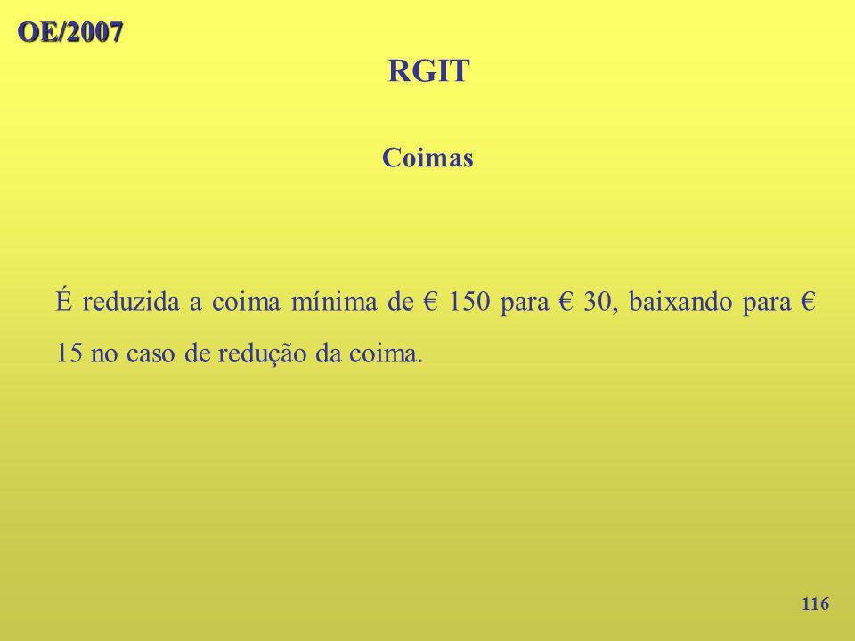 116 OE/2007 RGIT É reduzida a coima mínima de 150 para 30, baixando para 15 no caso de redução da coima. Coimas