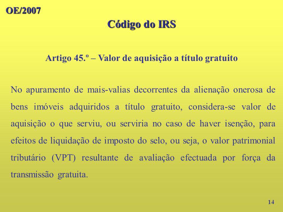 OE/2007 Código do IRS Artigo 45.º – Valor de aquisição a título gratuito 14 No apuramento de mais-valias decorrentes da alienação onerosa de bens imóv