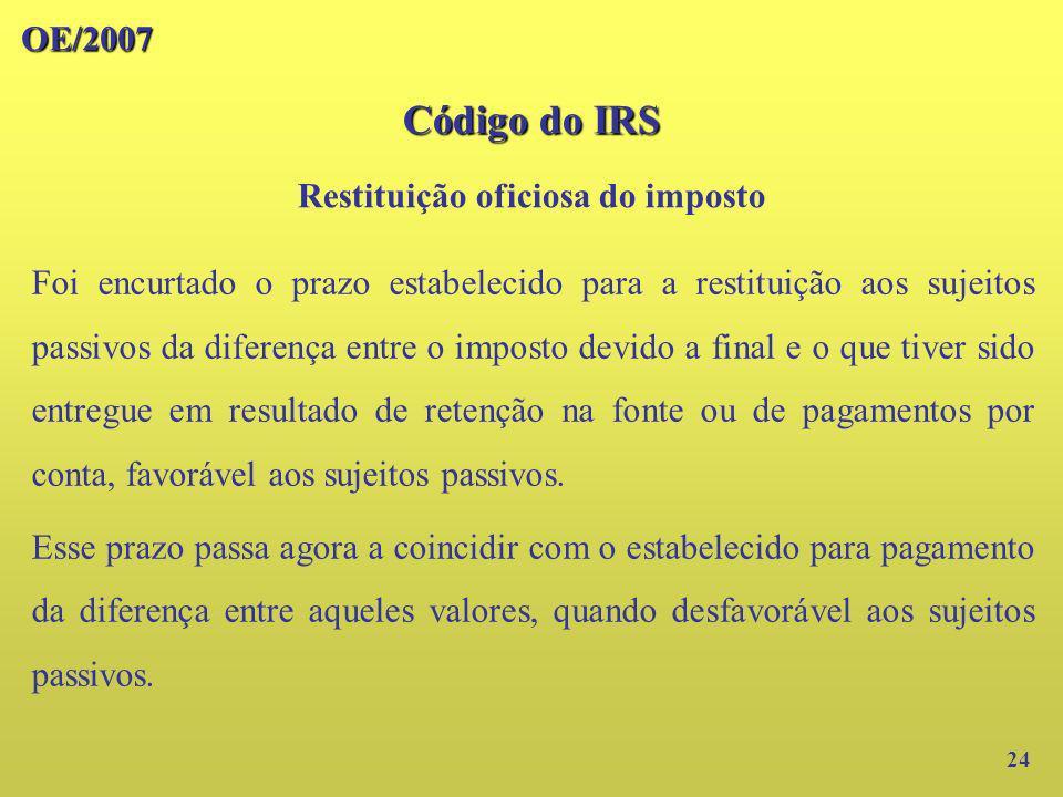 OE/2007 Código do IRS 24 Foi encurtado o prazo estabelecido para a restituição aos sujeitos passivos da diferença entre o imposto devido a final e o q