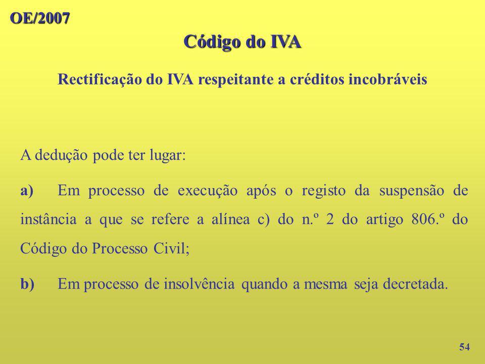 OE/2007 Código do IVA Rectificação do IVA respeitante a créditos incobráveis 54 A dedução pode ter lugar: a)Em processo de execução após o registo da