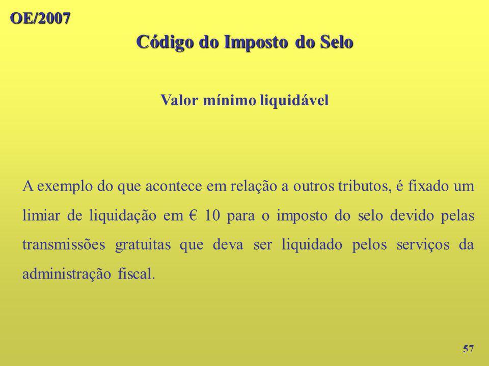 OE/2007 Código do Imposto do Selo Valor mínimo liquidável 57 A exemplo do que acontece em relação a outros tributos, é fixado um limiar de liquidação